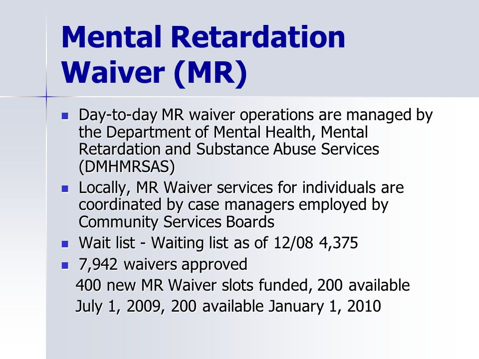 Mental Retardation Waiver (MR) Day-to-day MR waiver operations are managed by the Department of Mental Health, Mental Retardation and Substance Abuse Services (DMHMRSAS) Day-to-day MR waiver operations are managed by the Department of Mental Health, Mental Retardation and Substance Abuse Services (DMHMRSAS) Locally, MR Waiver services for individuals are coordinated by case managers employed by Community Services Boards Locally, MR Waiver services for individuals are coordinated by case managers employed by Community Services Boards Wait list - Waiting list as of 12/08 4,375 Wait list - Waiting list as of 12/08 4,375 7,942 waivers approved 7,942 waivers approved 400 new MR Waiver slots funded, 200 available 400 new MR Waiver slots funded, 200 available July 1, 2009, 200 available January 1, 2010 July 1, 2009, 200 available January 1, 2010