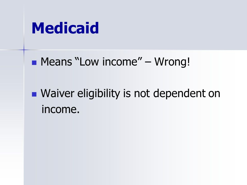 Medicaid Means Low income – Wrong! Waiver eligibility is not dependent on income.