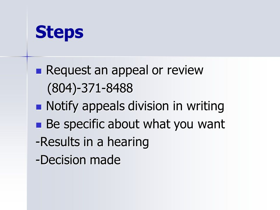 Steps Request an appeal or review Request an appeal or review (804)-371-8488 (804)-371-8488 Notify appeals division in writing Notify appeals division in writing Be specific about what you want Be specific about what you want -Results in a hearing -Decision made