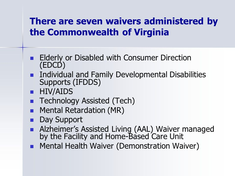 There are seven waivers administered by the Commonwealth of Virginia Elderly or Disabled with Consumer Direction (EDCD) Individual and Family Developmental Disabilities Supports (IFDDS) HIV/AIDS Technology Assisted (Tech) Mental Retardation (MR) Day Support Alzheimer's Assisted Living (AAL) Waiver managed by the Facility and Home-Based Care Unit Mental Health Waiver (Demonstration Waiver)