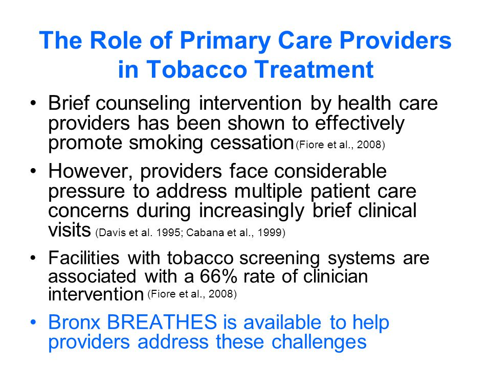 The Role of Primary Care Providers in Tobacco Treatment Brief counseling intervention by health care providers has been shown to effectively promote s