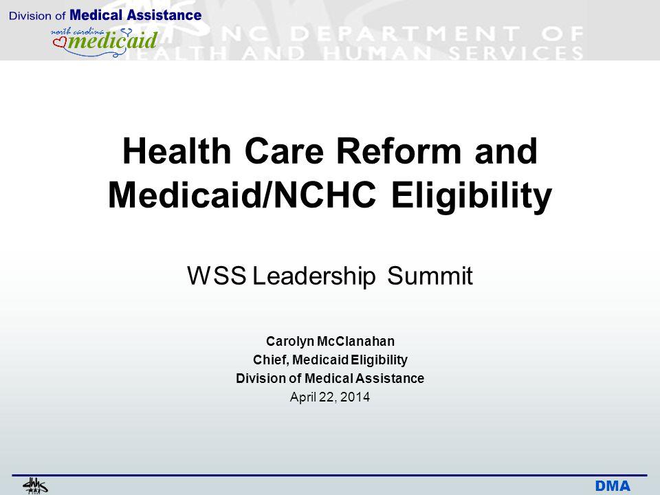 DMA Health Care Reform and Medicaid/NCHC Eligibility WSS Leadership Summit Carolyn McClanahan Chief, Medicaid Eligibility Division of Medical Assistan