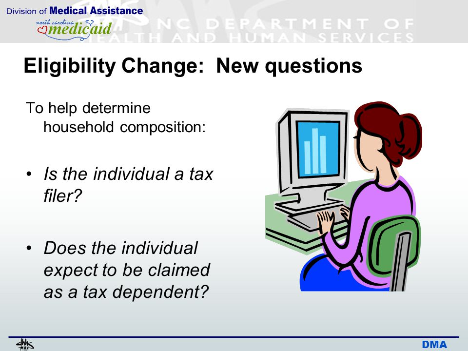 DMA Eligibility Change: New questions To help determine household composition: Is the individual a tax filer.