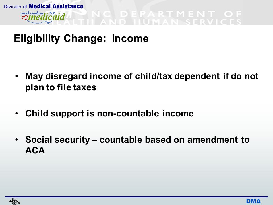 DMA Eligibility Change: Income May disregard income of child/tax dependent if do not plan to file taxes Child support is non-countable income Social security – countable based on amendment to ACA