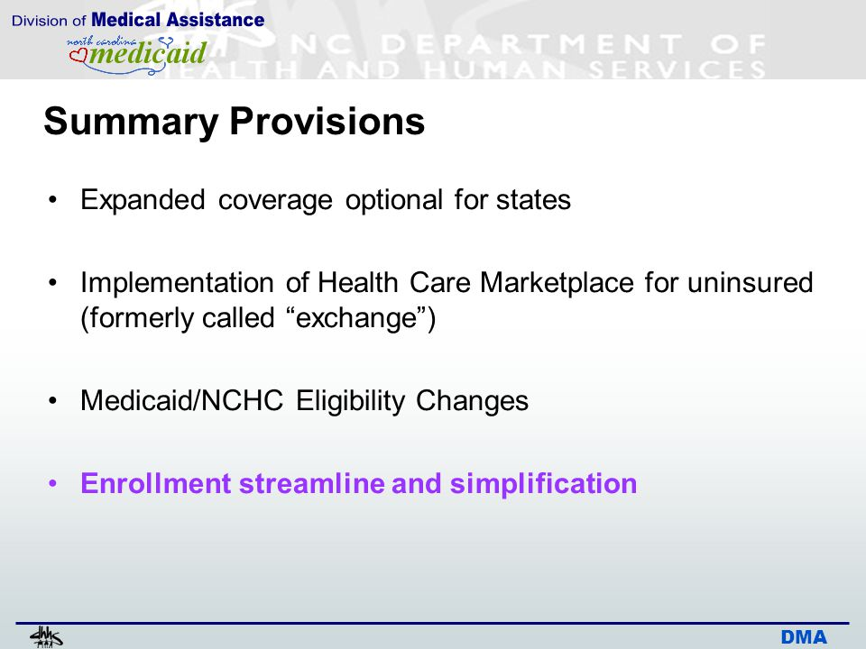 DMA Summary Provisions Expanded coverage optional for states Implementation of Health Care Marketplace for uninsured (formerly called exchange ) Medicaid/NCHC Eligibility Changes Enrollment streamline and simplification