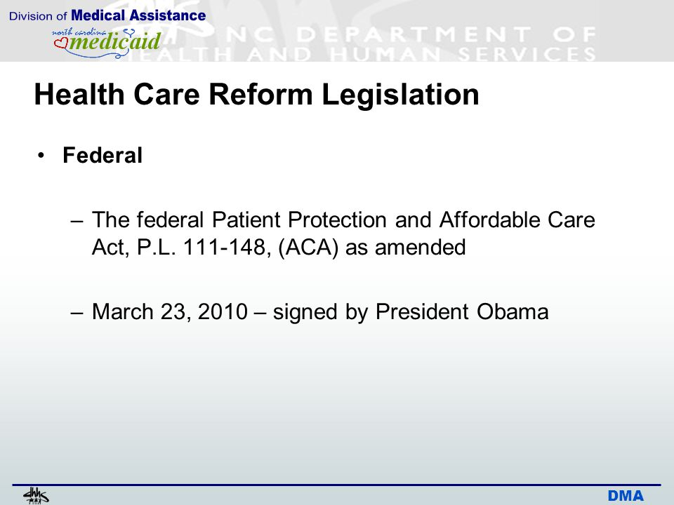 DMA Health Care Reform Legislation Federal –The federal Patient Protection and Affordable Care Act, P.L. 111-148, (ACA) as amended –March 23, 2010 – s