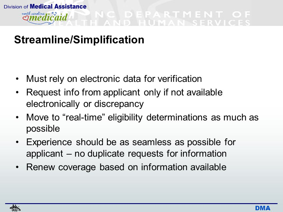 DMA Streamline/Simplification Must rely on electronic data for verification Request info from applicant only if not available electronically or discrepancy Move to real-time eligibility determinations as much as possible Experience should be as seamless as possible for applicant – no duplicate requests for information Renew coverage based on information available