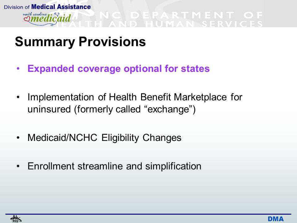 DMA Expanded Coverage Optional for States Original federal legislation required Medicaid expansion to most individuals up to 133% (138%) fpl in new eligibility group Included childless adults, caretakers above current coverage limit Did not include age 65+, pregnant women, individuals with Medicare Supreme Court decision – Congress could not require states to expand – must be optional for states