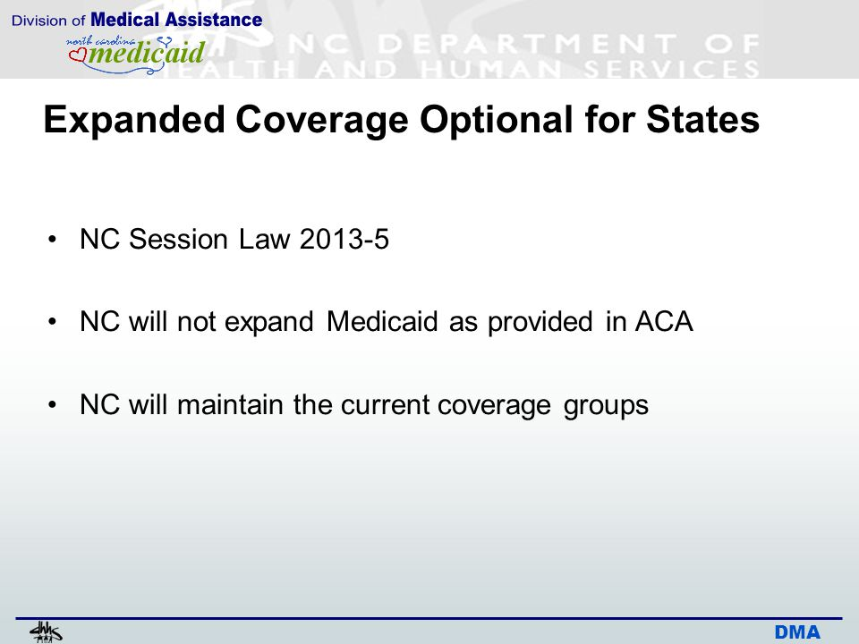 DMA Expanded Coverage Optional for States NC Session Law 2013-5 NC will not expand Medicaid as provided in ACA NC will maintain the current coverage g