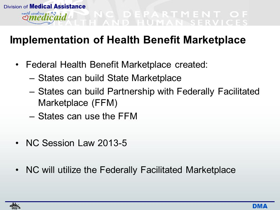 DMA Implementation of Health Benefit Marketplace Individuals/families can purchase insurance Income < 400% fpl – may qualify for Advance Payment Tax Credits (APTC)/cost-sharing assistance –Must have income above 100% fpl Eligibility determination for APTC and cost-sharing similar to Medicaid/NCHC Household/income based on IRS rules –Income eligibility based on MAGI (Modified Adjusted Gross Income)