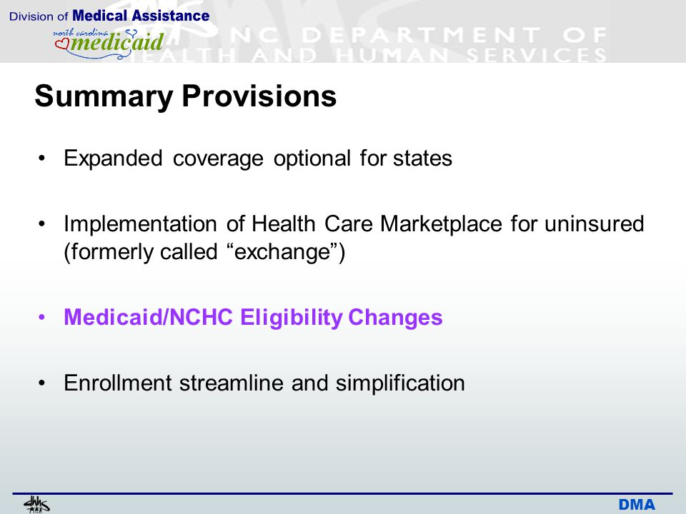 """DMA Summary Provisions Expanded coverage optional for states Implementation of Health Care Marketplace for uninsured (formerly called """"exchange"""") Medi"""