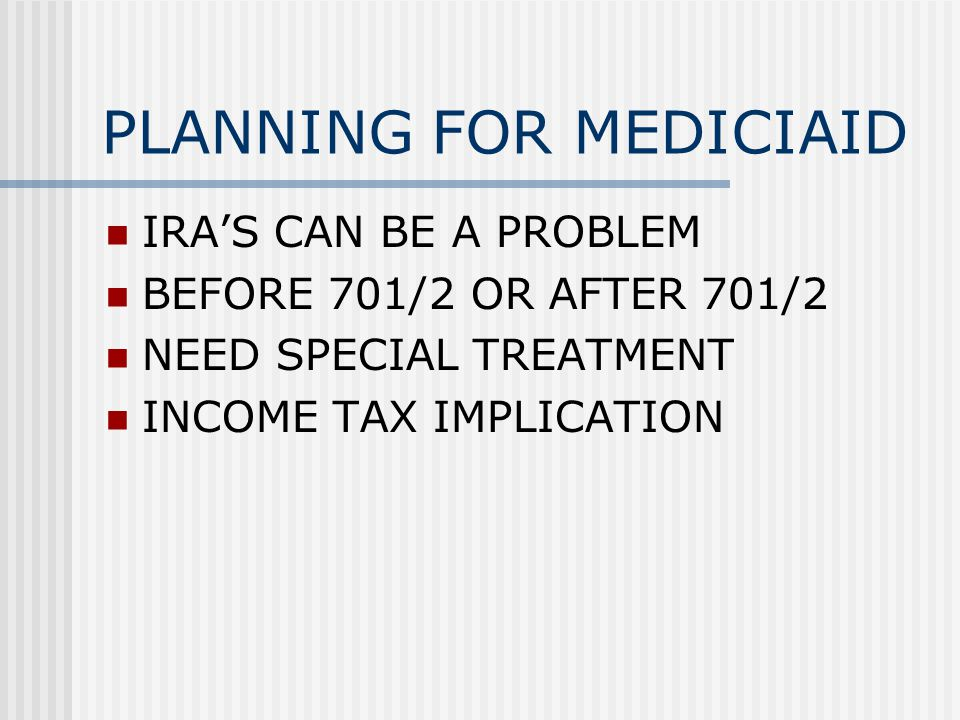 PLANNING FOR MEDICIAID IRA'S CAN BE A PROBLEM BEFORE 701/2 OR AFTER 701/2 NEED SPECIAL TREATMENT INCOME TAX IMPLICATION