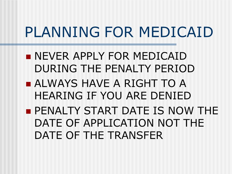 PLANNING FOR MEDICAID NEVER APPLY FOR MEDICAID DURING THE PENALTY PERIOD ALWAYS HAVE A RIGHT TO A HEARING IF YOU ARE DENIED PENALTY START DATE IS NOW THE DATE OF APPLICATION NOT THE DATE OF THE TRANSFER