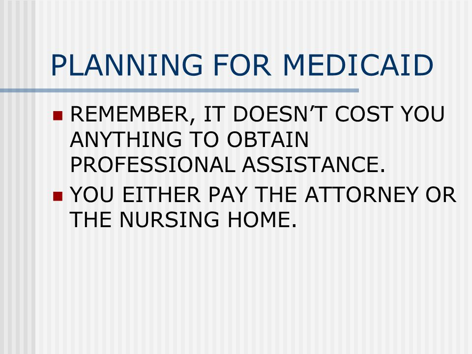 PLANNING FOR MEDICAID REMEMBER, IT DOESN'T COST YOU ANYTHING TO OBTAIN PROFESSIONAL ASSISTANCE.