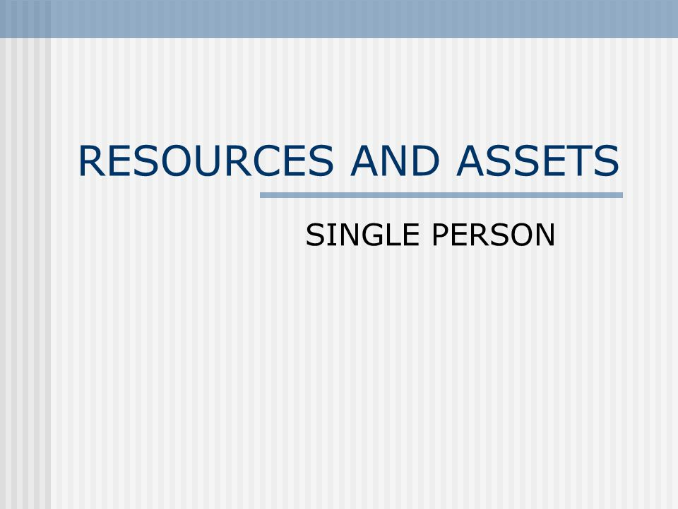 RESOURCES AND ASSETS SINGLE PERSON