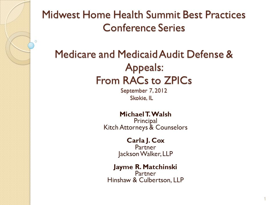 Midwest Home Health Summit Best Practices Conference Series Medicare and Medicaid Audit Defense & Appeals: From RACs to ZPICs September 7, 2012 Skokie, IL Michael T.