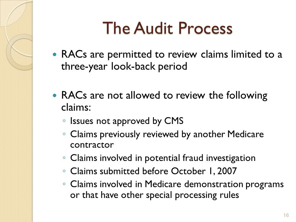 The Audit Process RACs are permitted to review claims limited to a three-year look-back period RACs are not allowed to review the following claims: ◦ Issues not approved by CMS ◦ Claims previously reviewed by another Medicare contractor ◦ Claims involved in potential fraud investigation ◦ Claims submitted before October 1, 2007 ◦ Claims involved in Medicare demonstration programs or that have other special processing rules 16