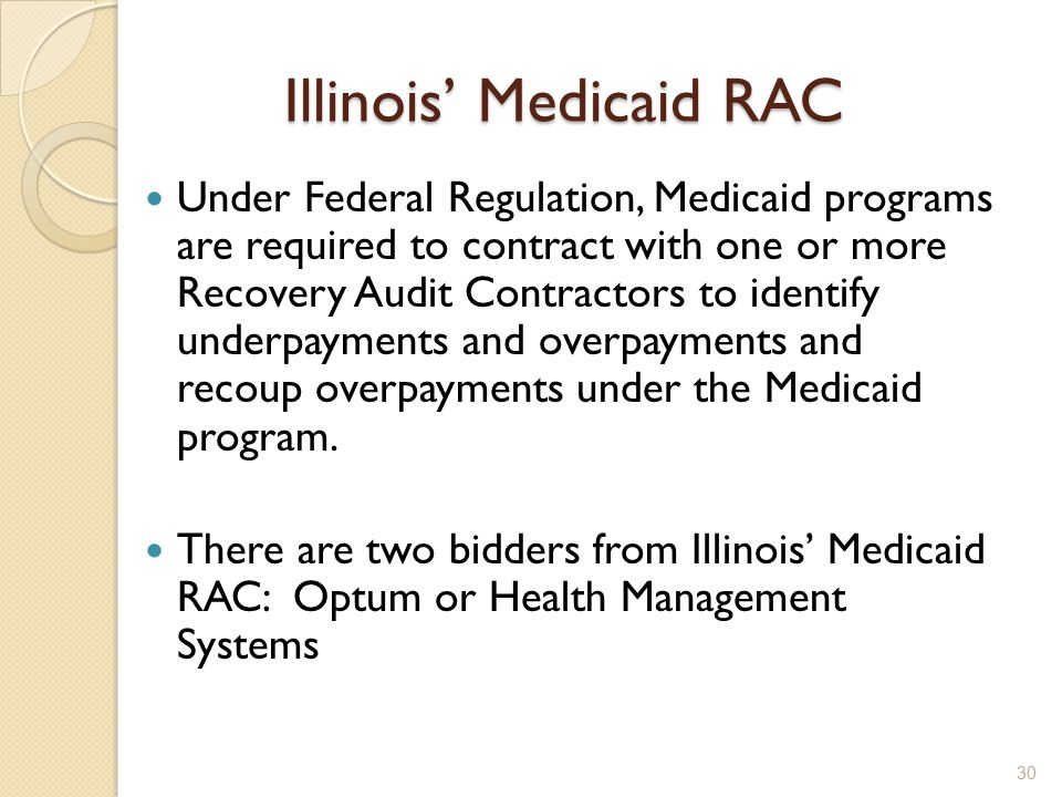 Illinois' Medicaid RAC Under Federal Regulation, Medicaid programs are required to contract with one or more Recovery Audit Contractors to identify underpayments and overpayments and recoup overpayments under the Medicaid program.
