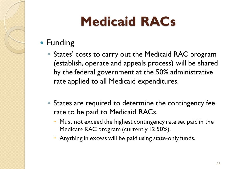 Medicaid RACs Funding ◦ States' costs to carry out the Medicaid RAC program (establish, operate and appeals process) will be shared by the federal government at the 50% administrative rate applied to all Medicaid expenditures.