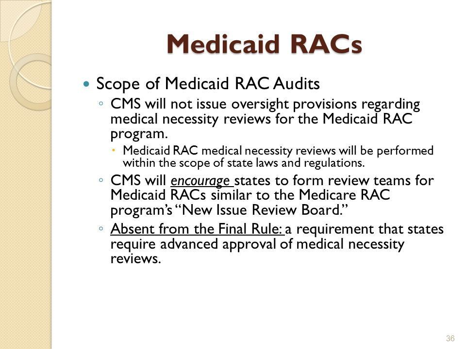 Medicaid RACs Scope of Medicaid RAC Audits ◦ CMS will not issue oversight provisions regarding medical necessity reviews for the Medicaid RAC program.