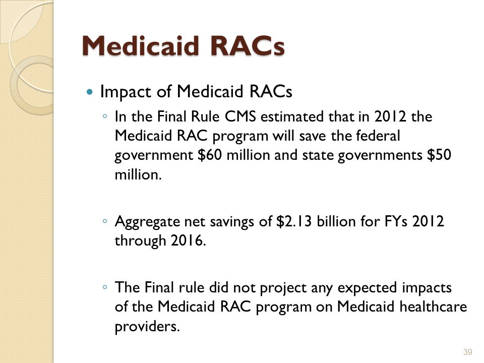 Medicaid RACs Impact of Medicaid RACs ◦ In the Final Rule CMS estimated that in 2012 the Medicaid RAC program will save the federal government $60 million and state governments $50 million.