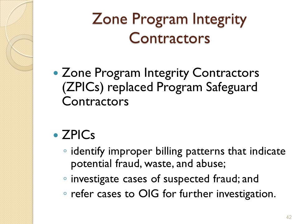Zone Program Integrity Contractors Zone Program Integrity Contractors (ZPICs) replaced Program Safeguard Contractors ZPICs ◦ identify improper billing patterns that indicate potential fraud, waste, and abuse; ◦ investigate cases of suspected fraud; and ◦ refer cases to OIG for further investigation.