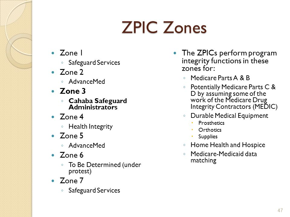ZPIC Zones Zone 1 ◦ Safeguard Services Zone 2 ◦ AdvanceMed Zone 3 ◦ Cahaba Safeguard Administrators Zone 4 ◦ Health Integrity Zone 5 ◦ AdvanceMed Zone 6 ◦ To Be Determined (under protest) Zone 7 ◦ Safeguard Services The ZPICs perform program integrity functions in these zones for: ◦ Medicare Parts A & B ◦ Potentially Medicare Parts C & D by assuming some of the work of the Medicare Drug Integrity Contractors (MEDIC) ◦ Durable Medical Equipment  Prosthetics  Orthotics  Supplies ◦ Home Health and Hospice ◦ Medicare-Medicaid data matching 47