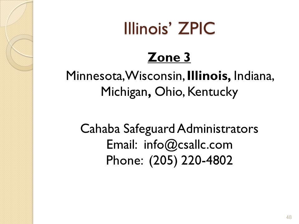Illinois' ZPIC Zone 3 Minnesota, Wisconsin, Illinois, Indiana, Michigan, Ohio, Kentucky Cahaba Safeguard Administrators Email: info@csallc.com Phone: (205) 220-4802 48