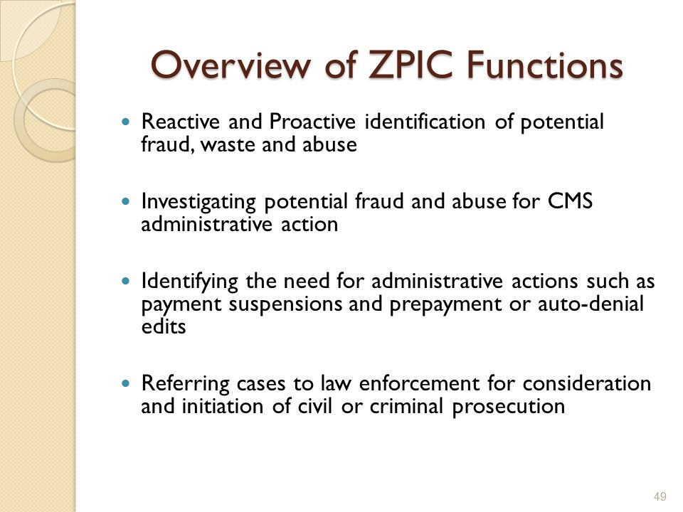Overview of ZPIC Functions Reactive and Proactive identification of potential fraud, waste and abuse Investigating potential fraud and abuse for CMS administrative action Identifying the need for administrative actions such as payment suspensions and prepayment or auto-denial edits Referring cases to law enforcement for consideration and initiation of civil or criminal prosecution 49