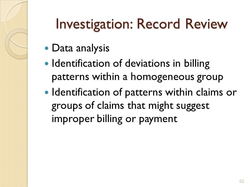 Investigation: Record Review Data analysis Identification of deviations in billing patterns within a homogeneous group Identification of patterns within claims or groups of claims that might suggest improper billing or payment 53