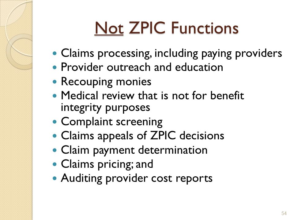 Not ZPIC Functions Claims processing, including paying providers Provider outreach and education Recouping monies Medical review that is not for benefit integrity purposes Complaint screening Claims appeals of ZPIC decisions Claim payment determination Claims pricing; and Auditing provider cost reports 54