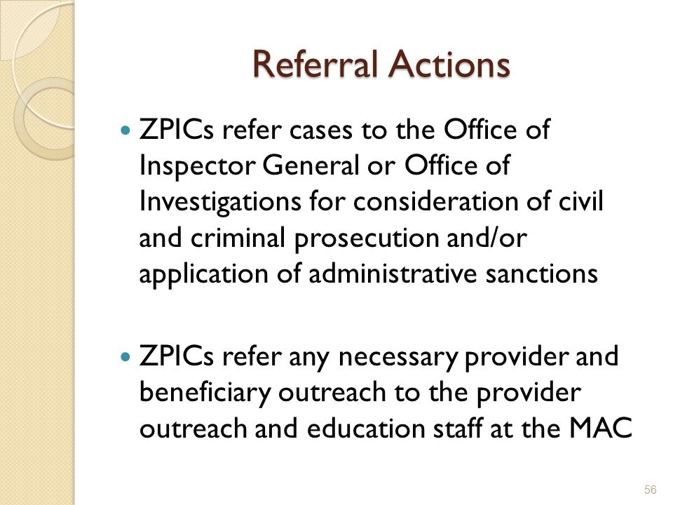 Referral Actions ZPICs refer cases to the Office of Inspector General or Office of Investigations for consideration of civil and criminal prosecution and/or application of administrative sanctions ZPICs refer any necessary provider and beneficiary outreach to the provider outreach and education staff at the MAC 56