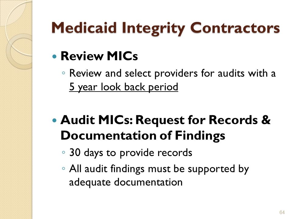 Medicaid Integrity Contractors Review MICs ◦ Review and select providers for audits with a 5 year look back period Audit MICs: Request for Records & Documentation of Findings ◦ 30 days to provide records ◦ All audit findings must be supported by adequate documentation 64