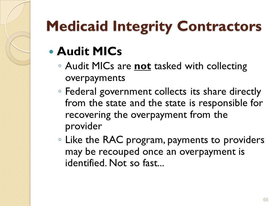 Medicaid Integrity Contractors Audit MICs ◦ Audit MICs are not tasked with collecting overpayments ◦ Federal government collects its share directly from the state and the state is responsible for recovering the overpayment from the provider ◦ Like the RAC program, payments to providers may be recouped once an overpayment is identified.