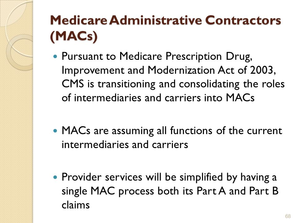 Medicare Administrative Contractors (MACs) Pursuant to Medicare Prescription Drug, Improvement and Modernization Act of 2003, CMS is transitioning and consolidating the roles of intermediaries and carriers into MACs MACs are assuming all functions of the current intermediaries and carriers Provider services will be simplified by having a single MAC process both its Part A and Part B claims 68