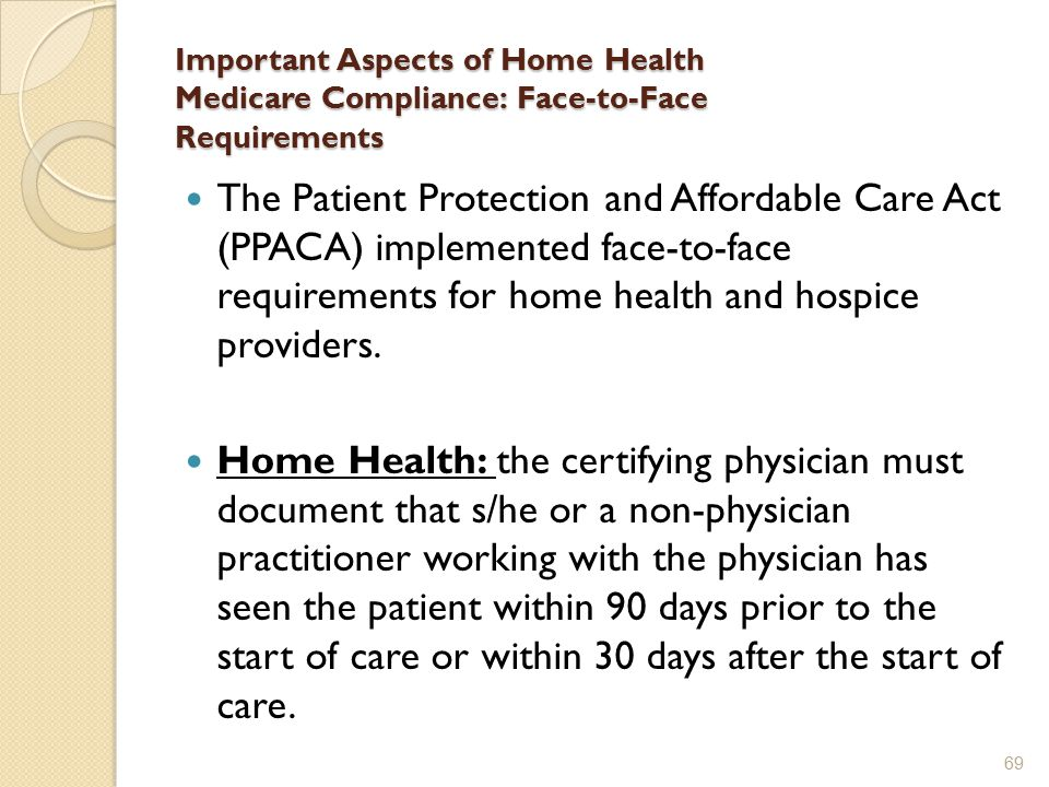 Important Aspects of Home Health Medicare Compliance: Face-to-Face Requirements The Patient Protection and Affordable Care Act (PPACA) implemented face-to-face requirements for home health and hospice providers.