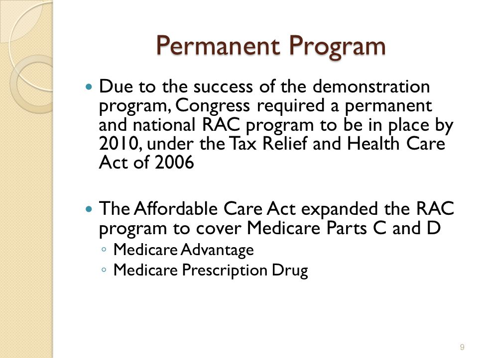 Permanent Program Due to the success of the demonstration program, Congress required a permanent and national RAC program to be in place by 2010, under the Tax Relief and Health Care Act of 2006 The Affordable Care Act expanded the RAC program to cover Medicare Parts C and D ◦ Medicare Advantage ◦ Medicare Prescription Drug 9