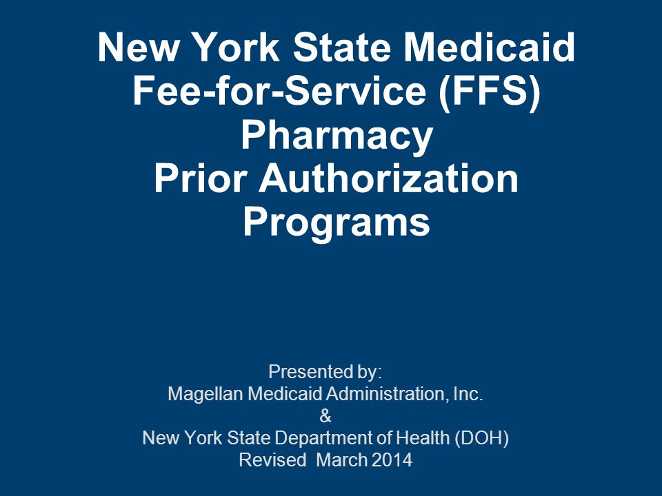New York State Medicaid Fee-for-Service (FFS) Pharmacy Prior Authorization Programs Presented by: Magellan Medicaid Administration, Inc.