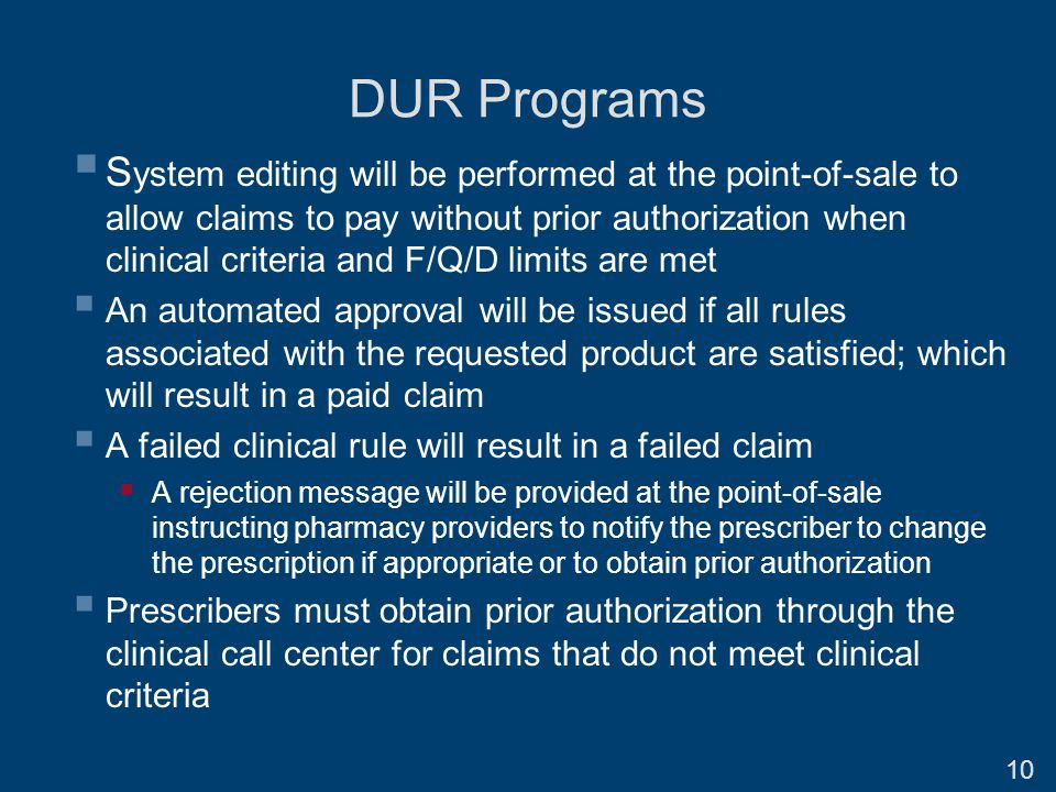  S ystem editing will be performed at the point-of-sale to allow claims to pay without prior authorization when clinical criteria and F/Q/D limits are met  An automated approval will be issued if all rules associated with the requested product are satisfied; which will result in a paid claim  A failed clinical rule will result in a failed claim  A rejection message will be provided at the point-of-sale instructing pharmacy providers to notify the prescriber to change the prescription if appropriate or to obtain prior authorization  Prescribers must obtain prior authorization through the clinical call center for claims that do not meet clinical criteria DUR Programs 10