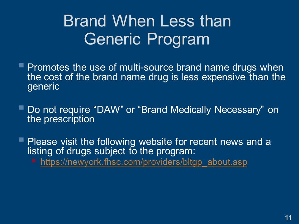 Brand When Less than Generic Program  Promotes the use of multi-source brand name drugs when the cost of the brand name drug is less expensive than the generic  Do not require DAW or Brand Medically Necessary on the prescription  Please visit the following website for recent news and a listing of drugs subject to the program:  https://newyork.fhsc.com/providers/bltgp_about.asp https://newyork.fhsc.com/providers/bltgp_about.asp 11