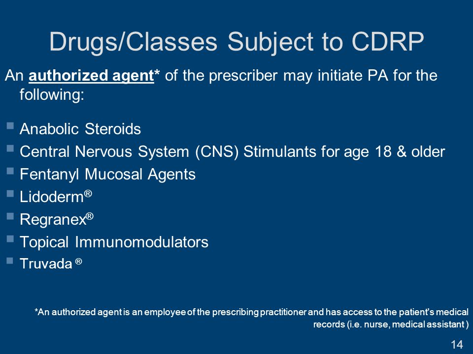 Drugs/Classes Subject to CDRP An authorized agent* of the prescriber may initiate PA for the following:  Anabolic Steroids  Central Nervous System (CNS) Stimulants for age 18 & older  Fentanyl Mucosal Agents  Lidoderm ®  Regranex ®  Topical Immunomodulators  Truvada ® *An authorized agent is an employee of the prescribing practitioner and has access to the patient s medical records (i.e.