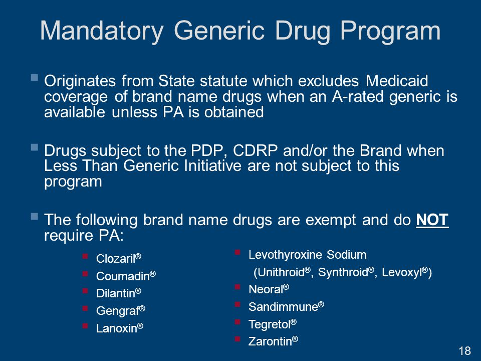 Mandatory Generic Drug Program  Originates from State statute which excludes Medicaid coverage of brand name drugs when an A-rated generic is available unless PA is obtained  Drugs subject to the PDP, CDRP and/or the Brand when Less Than Generic Initiative are not subject to this program  The following brand name drugs are exempt and do NOT require PA:  Clozaril ®  Coumadin ®  Dilantin ®  Gengraf ®  Lanoxin ®  Levothyroxine Sodium (Unithroid ®, Synthroid ®, Levoxyl ® )  Neoral ®  Sandimmune ®  Tegretol ®  Zarontin ® 18