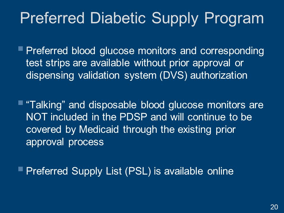 Preferred Diabetic Supply Program  Preferred blood glucose monitors and corresponding test strips are available without prior approval or dispensing validation system (DVS) authorization  Talking and disposable blood glucose monitors are NOT included in the PDSP and will continue to be covered by Medicaid through the existing prior approval process  Preferred Supply List (PSL) is available online 20