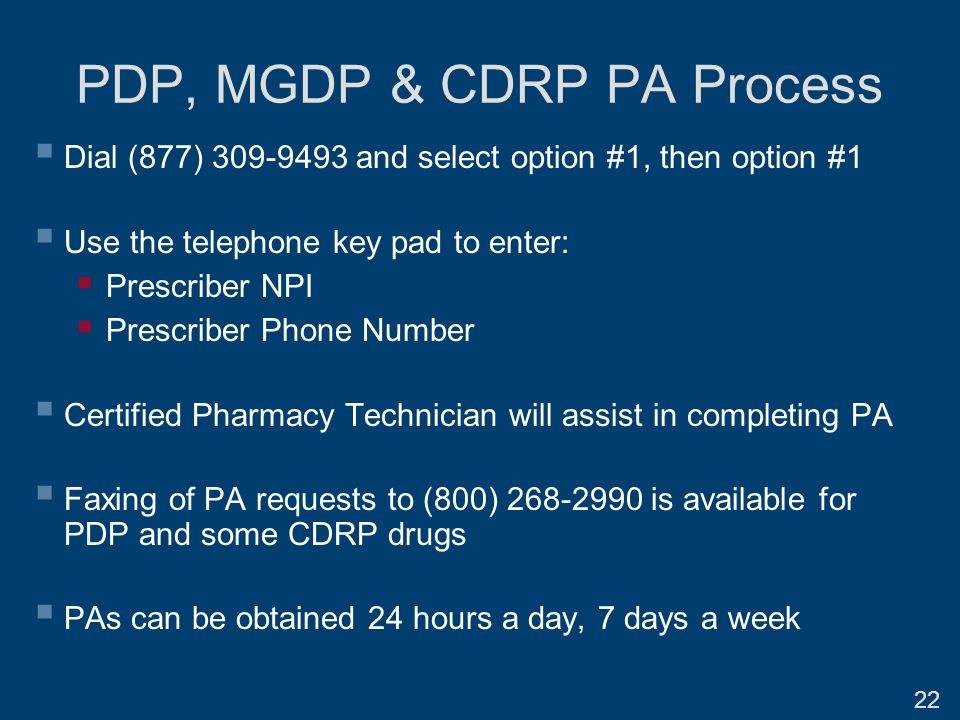 PDP, MGDP & CDRP PA Process  Dial (877) 309-9493 and select option #1, then option #1  Use the telephone key pad to enter:  Prescriber NPI  Prescriber Phone Number  Certified Pharmacy Technician will assist in completing PA  Faxing of PA requests to (800) 268-2990 is available for PDP and some CDRP drugs  PAs can be obtained 24 hours a day, 7 days a week 22