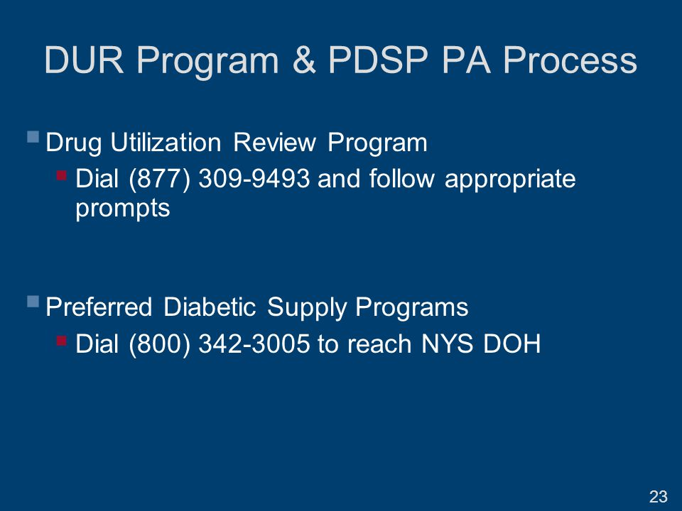 DUR Program & PDSP PA Process  Drug Utilization Review Program  Dial (877) 309-9493 and follow appropriate prompts  Preferred Diabetic Supply Programs  Dial (800) 342-3005 to reach NYS DOH 23