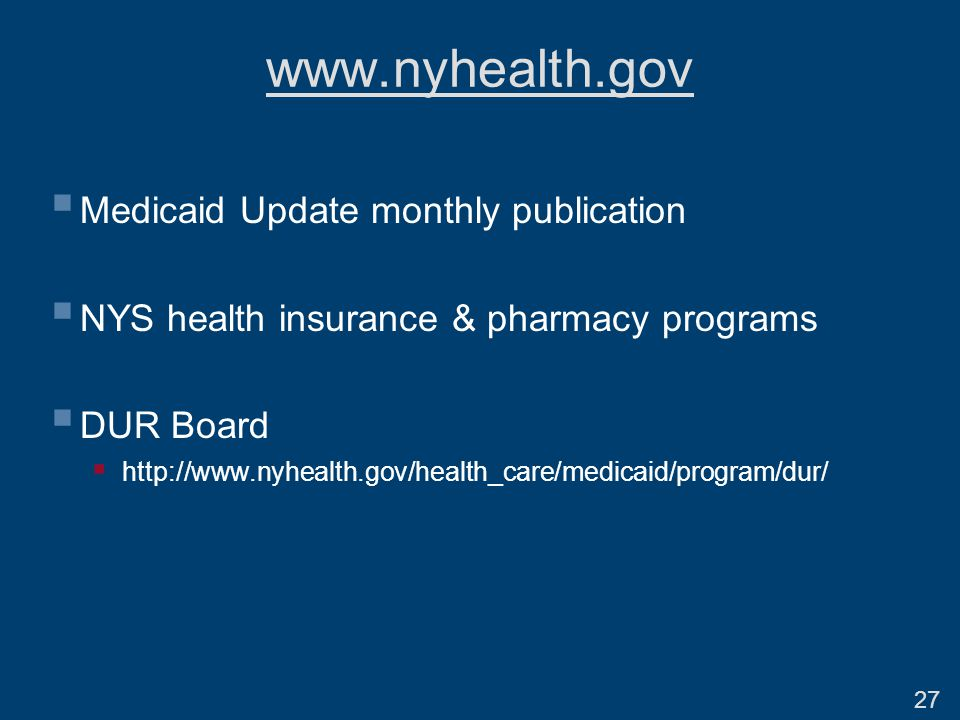 www.nyhealth.gov  Medicaid Update monthly publication  NYS health insurance & pharmacy programs  DUR Board  http://www.nyhealth.gov/health_care/medicaid/program/dur/ 27