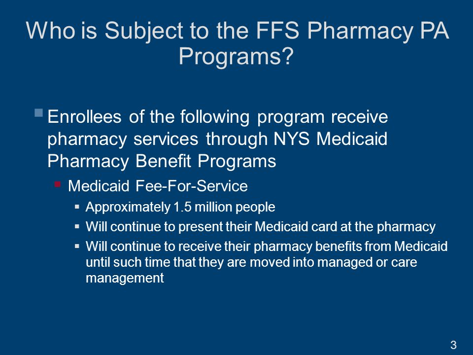  Enrollees of the following program receive pharmacy services through NYS Medicaid Pharmacy Benefit Programs  Medicaid Fee-For-Service  Approximately 1.5 million people  Will continue to present their Medicaid card at the pharmacy  Will continue to receive their pharmacy benefits from Medicaid until such time that they are moved into managed or care management Who is Subject to the FFS Pharmacy PA Programs.