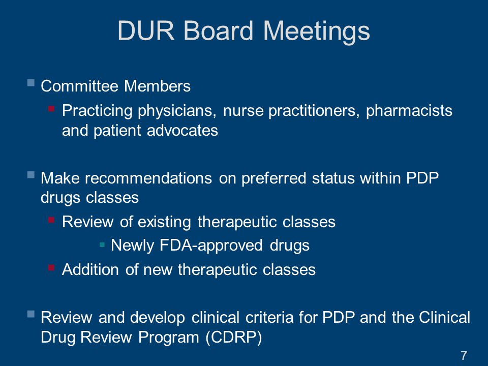 DUR Board Meetings  Committee Members  Practicing physicians, nurse practitioners, pharmacists and patient advocates  Make recommendations on preferred status within PDP drugs classes  Review of existing therapeutic classes  Newly FDA-approved drugs  Addition of new therapeutic classes  Review and develop clinical criteria for PDP and the Clinical Drug Review Program (CDRP) 7