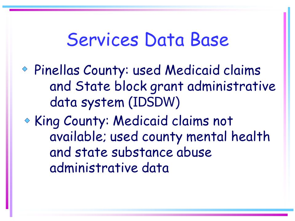 Services Data Base Pinellas County: used Medicaid claims and State block grant administrative data system ( IDSDW) King County: Medicaid claims not available; used county mental health and state substance abuse administrative data