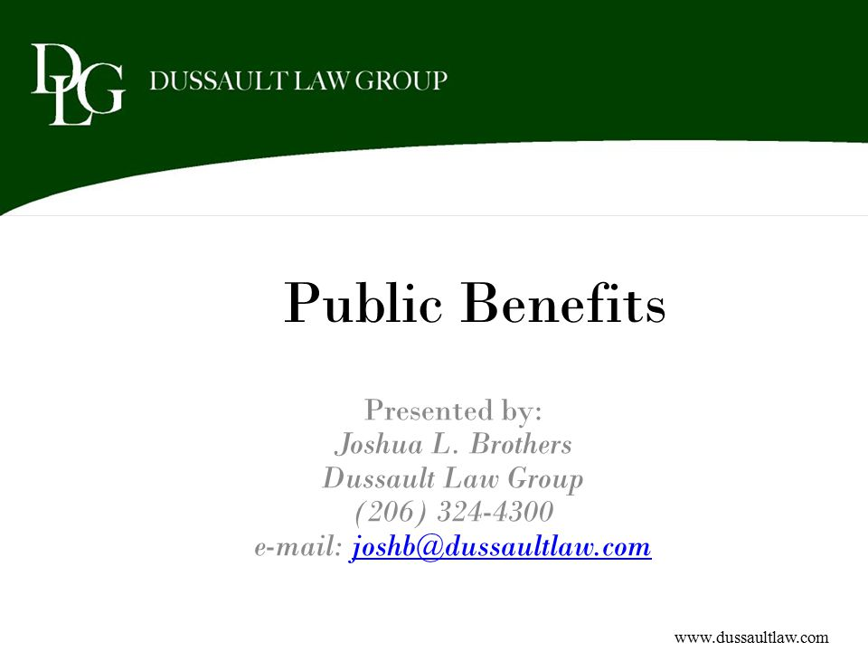 Public Benefits Presented by: Joshua L. Brothers Dussault Law Group (206) 324-4300 e-mail: joshb@dussaultlaw.comjoshb@dussaultlaw.com www.dussaultlaw.